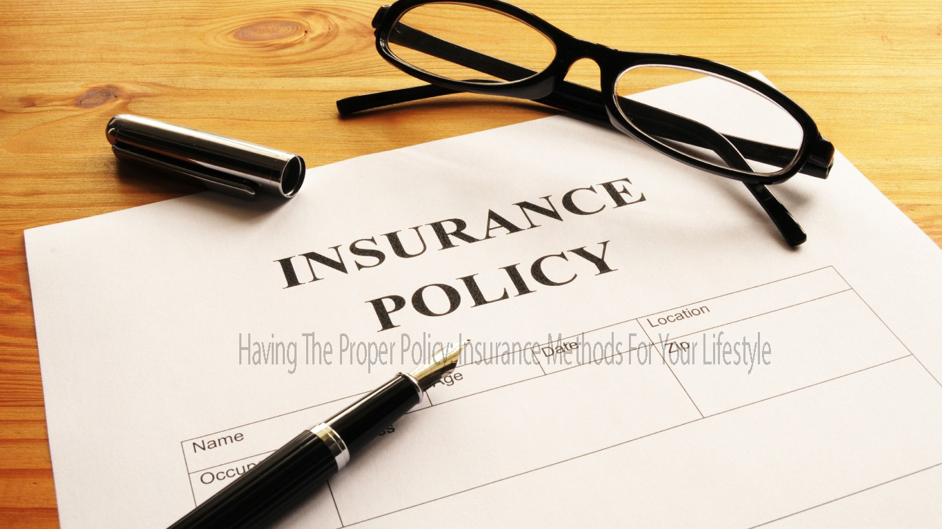 Having The Proper Policy: Insurance Methods For Your Lifestyle